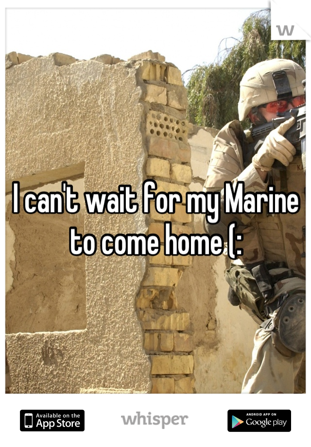 I can't wait for my Marine to come home (: