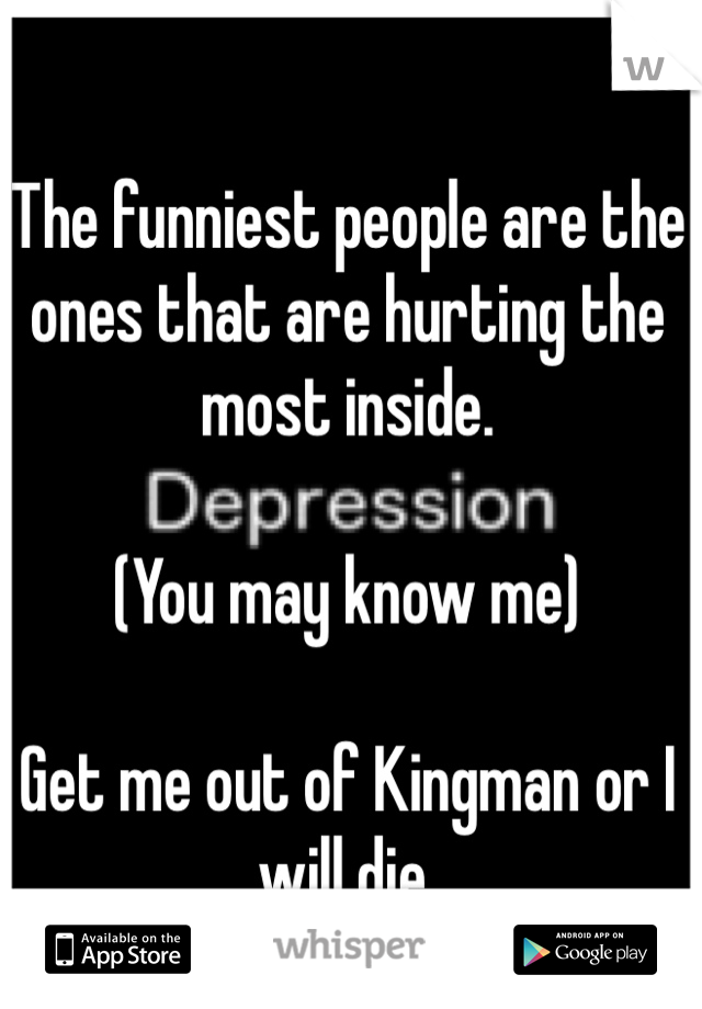 The funniest people are the ones that are hurting the most inside.   (You may know me)  Get me out of Kingman or I will die.