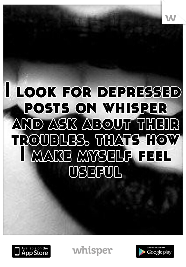 I look for depressed posts on whisper and ask about their troubles. thats how I make myself feel useful