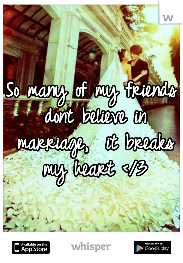 So many of my friends dont believe in marriage,  it breaks my heart </3