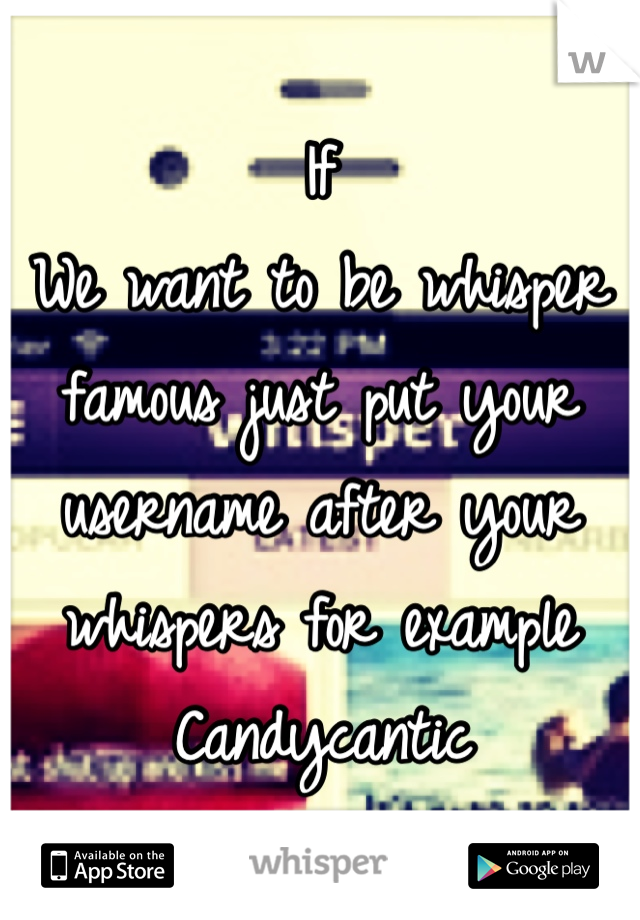 If We want to be whisper famous just put your username after your whispers for example  Candycantic