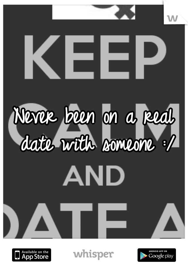 Never been on a real date with someone :/
