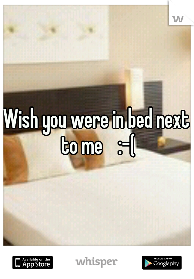 Wish you were in bed next to me    :-(