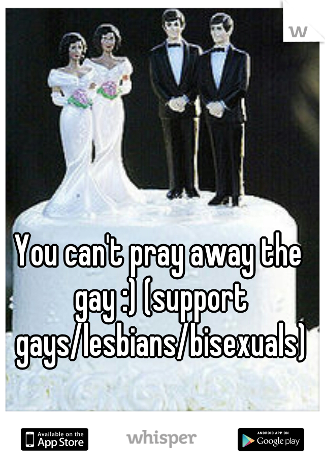 You can't pray away the gay :) (support gays/lesbians/bisexuals)