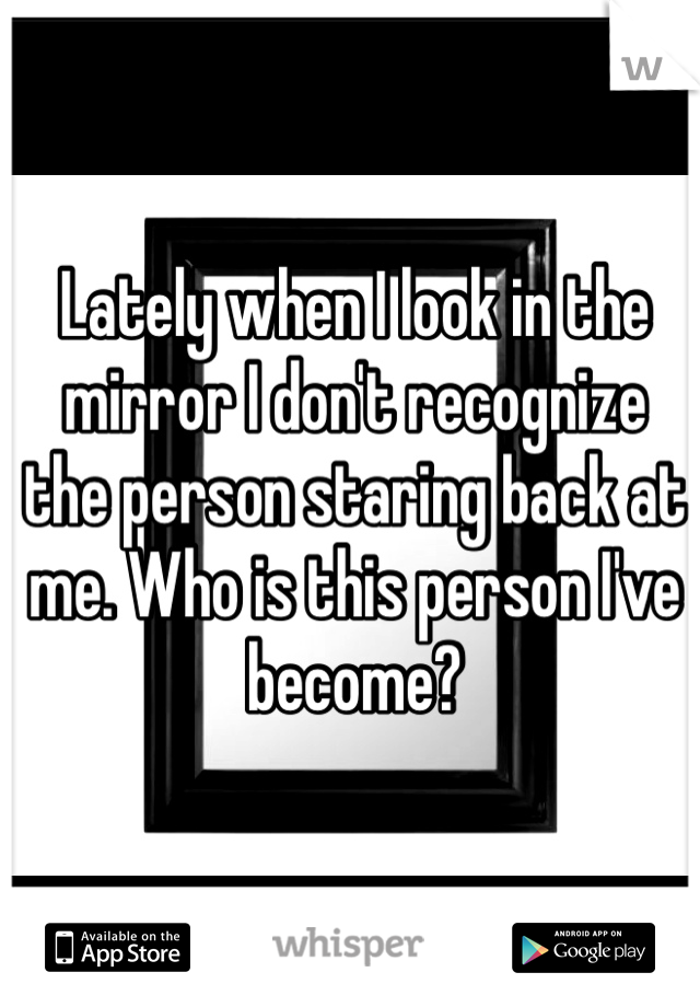 Lately when I look in the mirror I don't recognize the person staring back at me. Who is this person I've become?