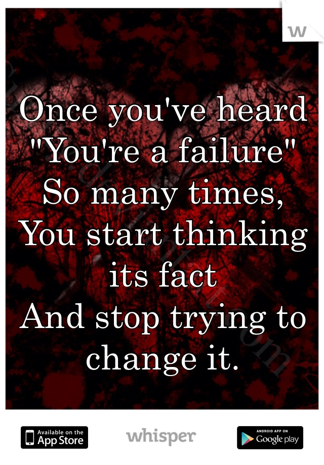 """Once you've heard  """"You're a failure""""  So many times,  You start thinking its fact  And stop trying to change it."""