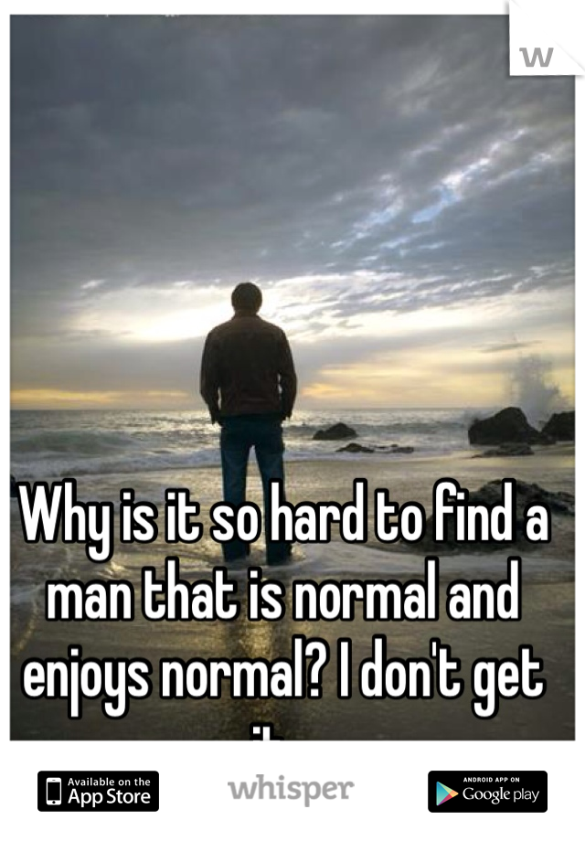 Why is it so hard to find a man that is normal and enjoys normal? I don't get it...