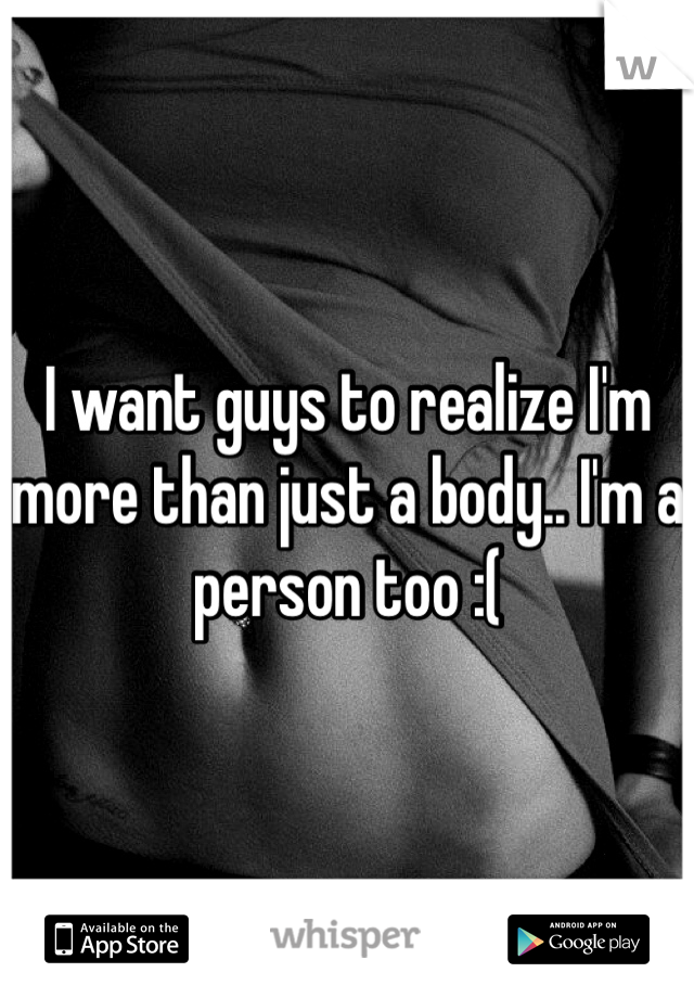 I want guys to realize I'm more than just a body.. I'm a person too :(