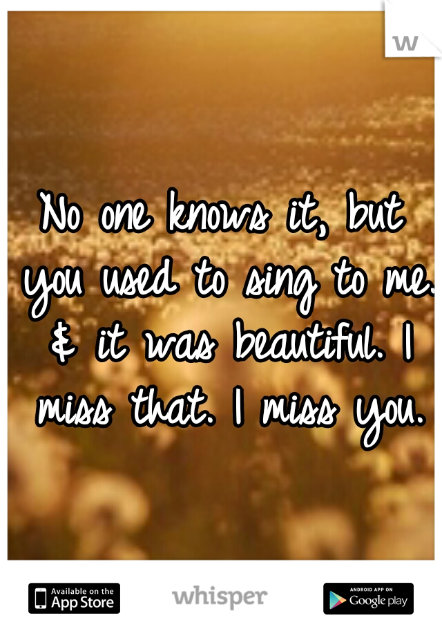 No one knows it, but you used to sing to me. & it was beautiful. I miss that. I miss you.