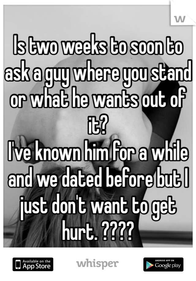 Is two weeks to soon to ask a guy where you stand or what he wants out of it? I've known him for a while and we dated before but I just don't want to get hurt. ????