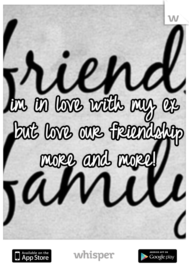 im in love with my ex but love our friendship more and more!