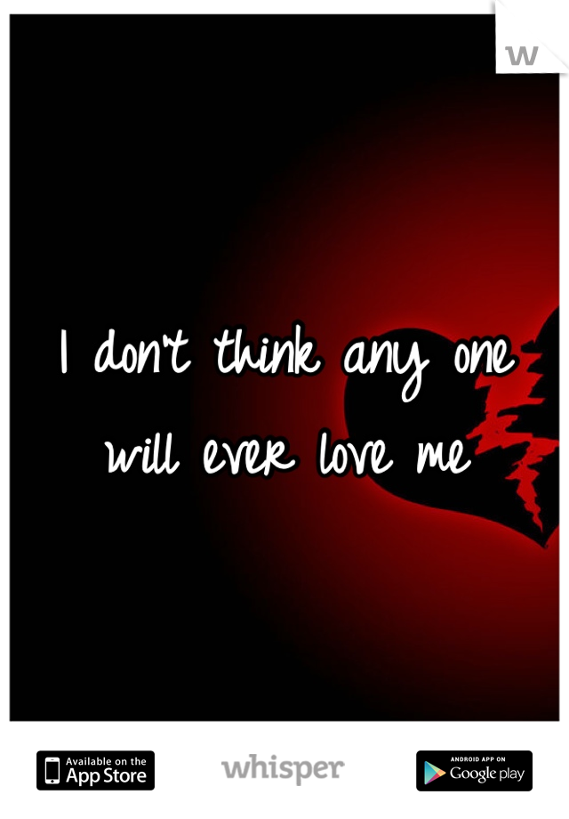 I don't think any one will ever love me
