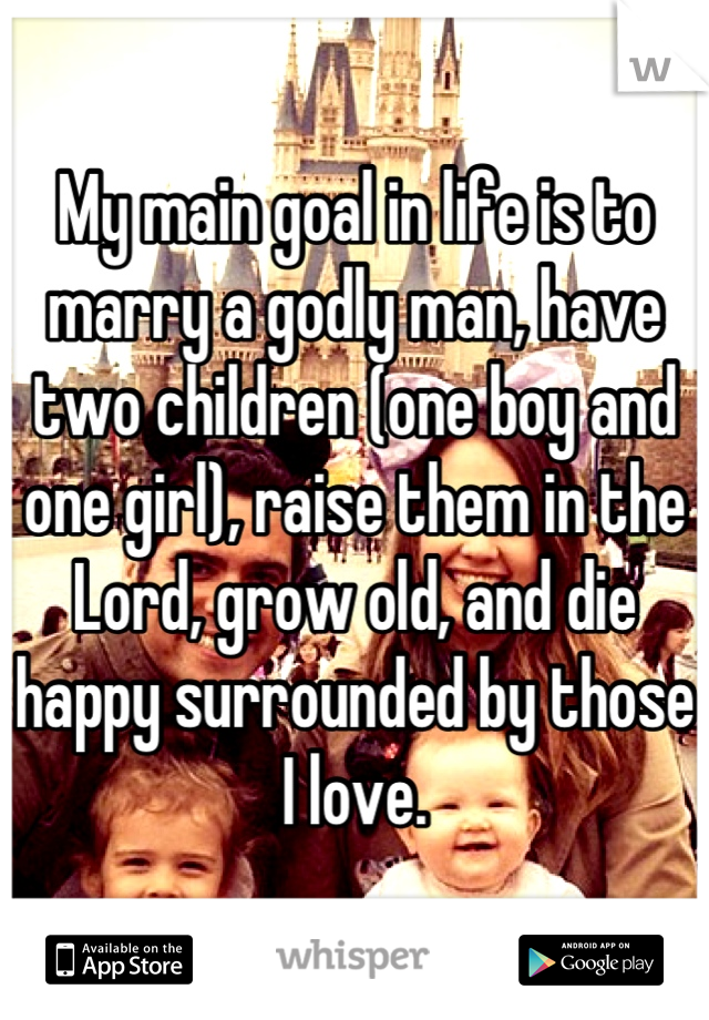 My main goal in life is to marry a godly man, have two children (one boy and one girl), raise them in the Lord, grow old, and die happy surrounded by those I love.