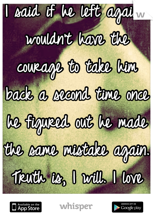 I said if he left again I wouldn't have the courage to take him back a second time once he figured out he made the same mistake again. Truth is, I will. I love him like no other.