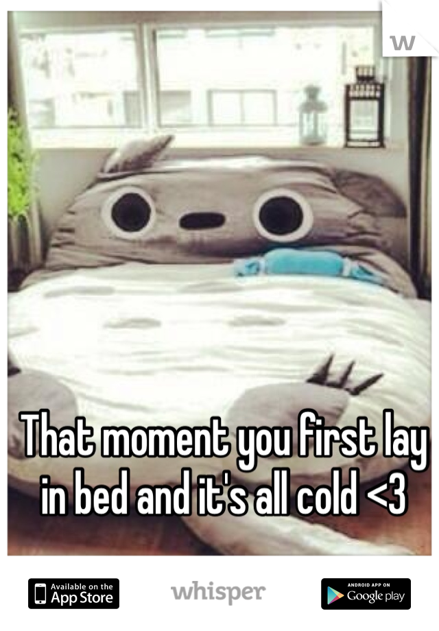 That moment you first lay in bed and it's all cold <3