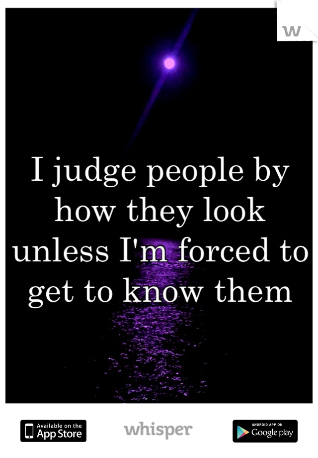 I judge people by how they look unless I'm forced to get to know them