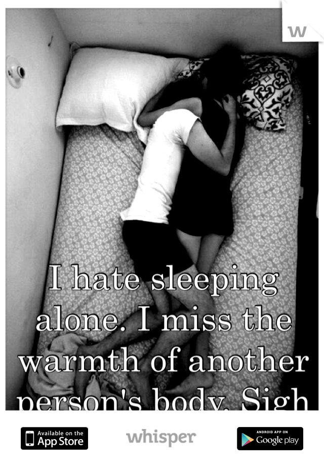 I hate sleeping alone. I miss the warmth of another person's body. Sigh