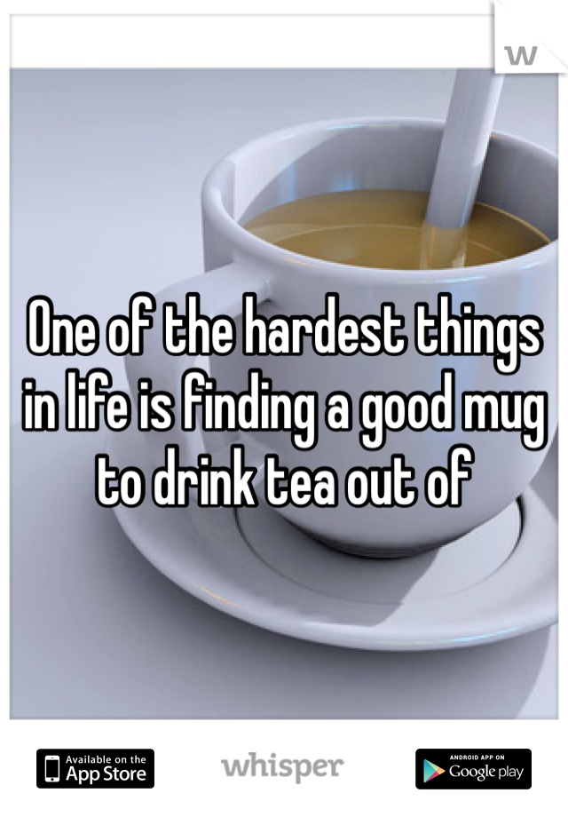 One of the hardest things in life is finding a good mug to drink tea out of