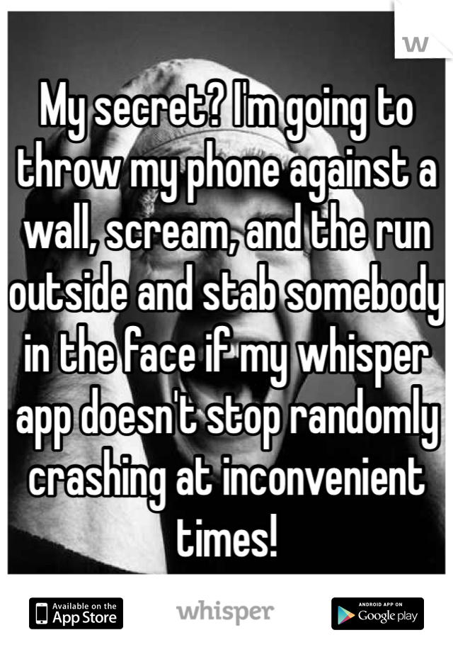 My secret? I'm going to throw my phone against a wall, scream, and the run outside and stab somebody in the face if my whisper app doesn't stop randomly crashing at inconvenient times!