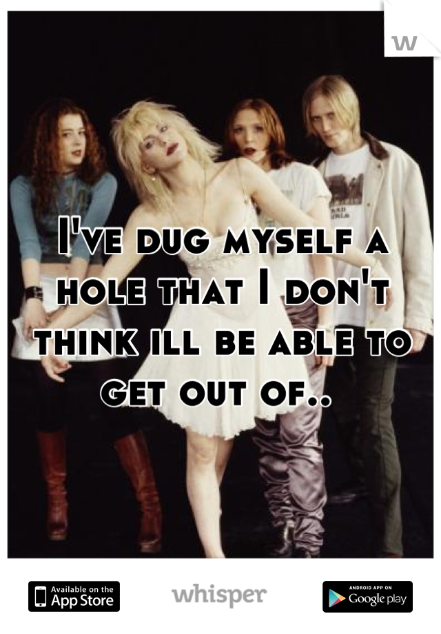 I've dug myself a hole that I don't think ill be able to get out of..
