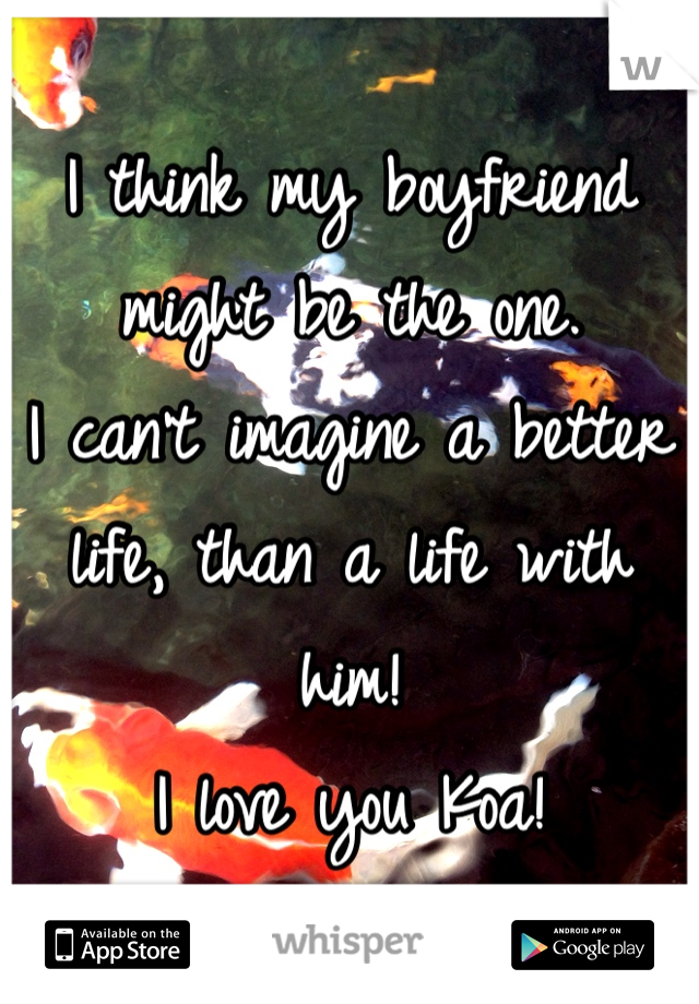 I think my boyfriend might be the one.  I can't imagine a better life, than a life with him!  I love you Koa!