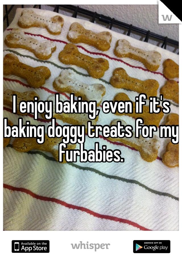 I enjoy baking, even if it's baking doggy treats for my furbabies.