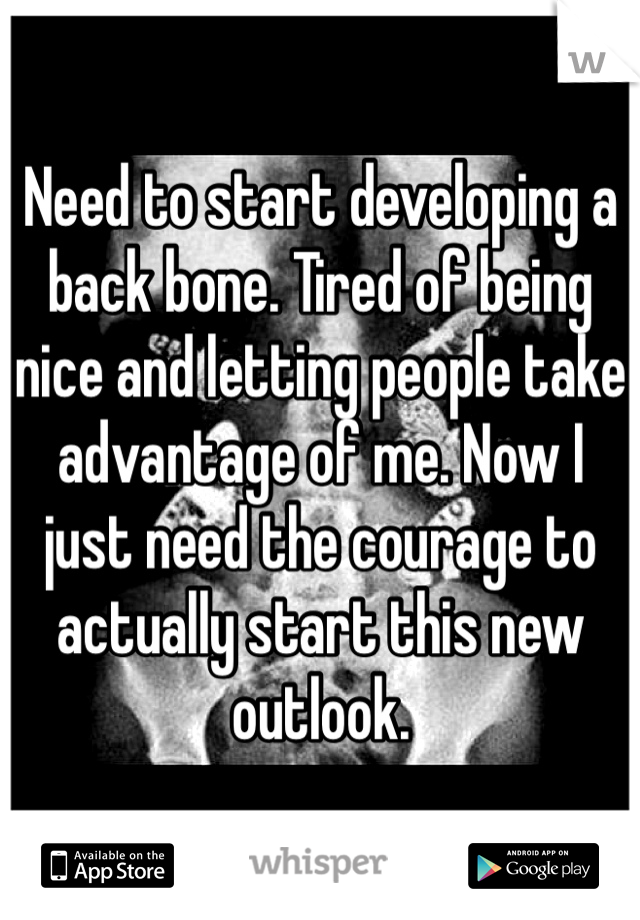 Need to start developing a back bone. Tired of being nice and letting people take advantage of me. Now I just need the courage to actually start this new outlook.