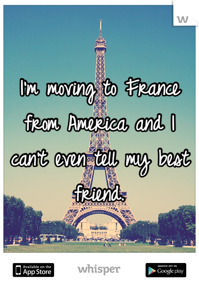 I'm moving to France from America and I can't even tell my best friend.