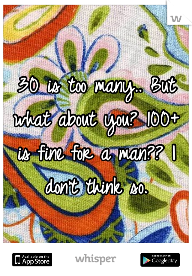 30 is too many.. But what about you? 100+ is fine for a man?? I don't think so.