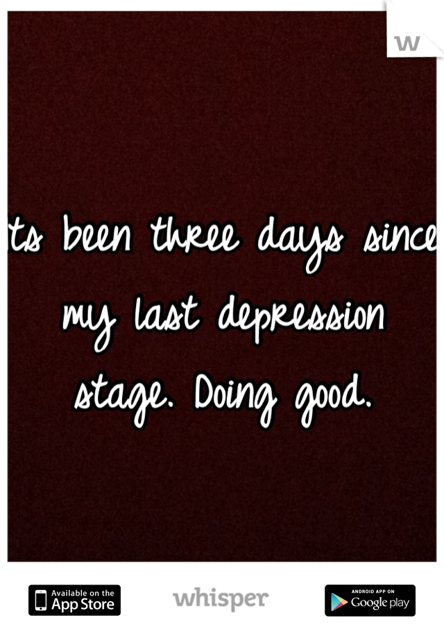 Its been three days since my last depression stage. Doing good.