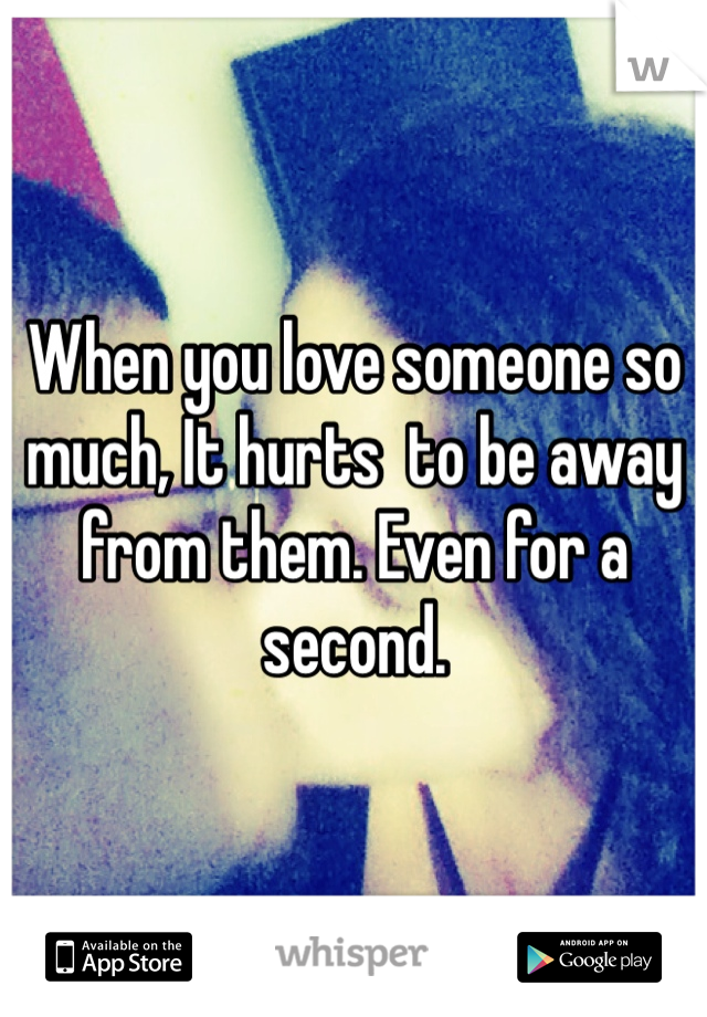 When you love someone so much, It hurts  to be away from them. Even for a second.