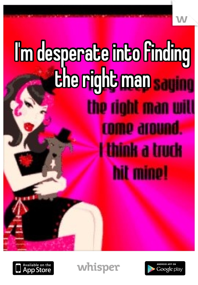I'm desperate into finding the right man