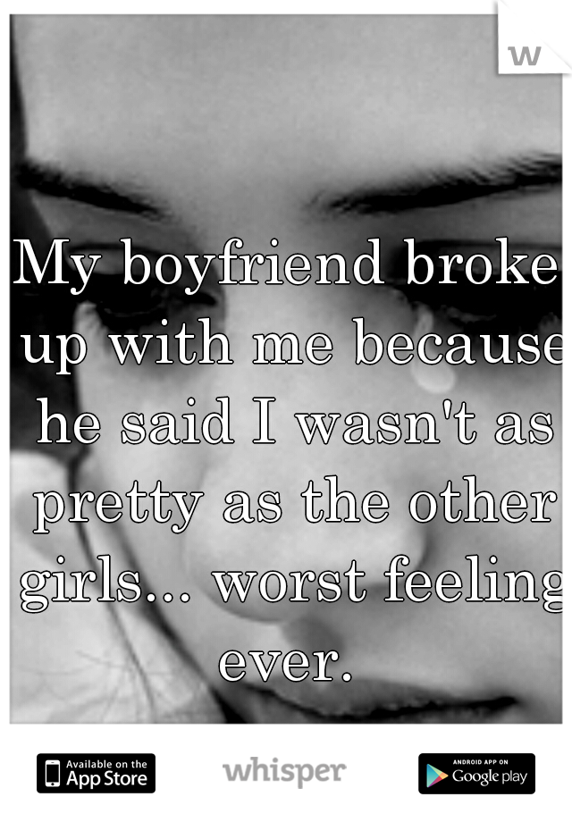 My boyfriend broke up with me because he said I wasn't as pretty as the other girls... worst feeling ever.