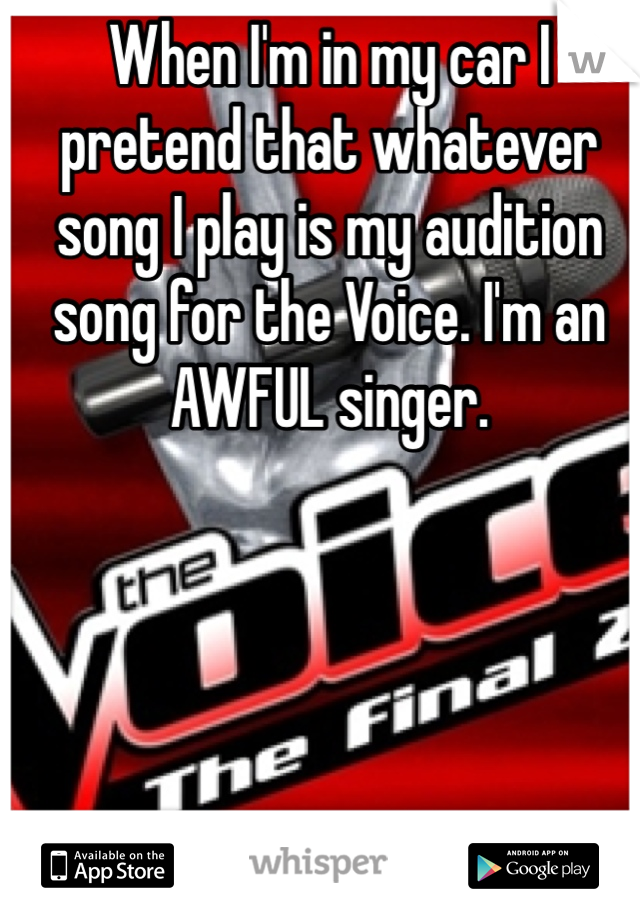 When I'm in my car I pretend that whatever song I play is my audition song for the Voice. I'm an AWFUL singer.