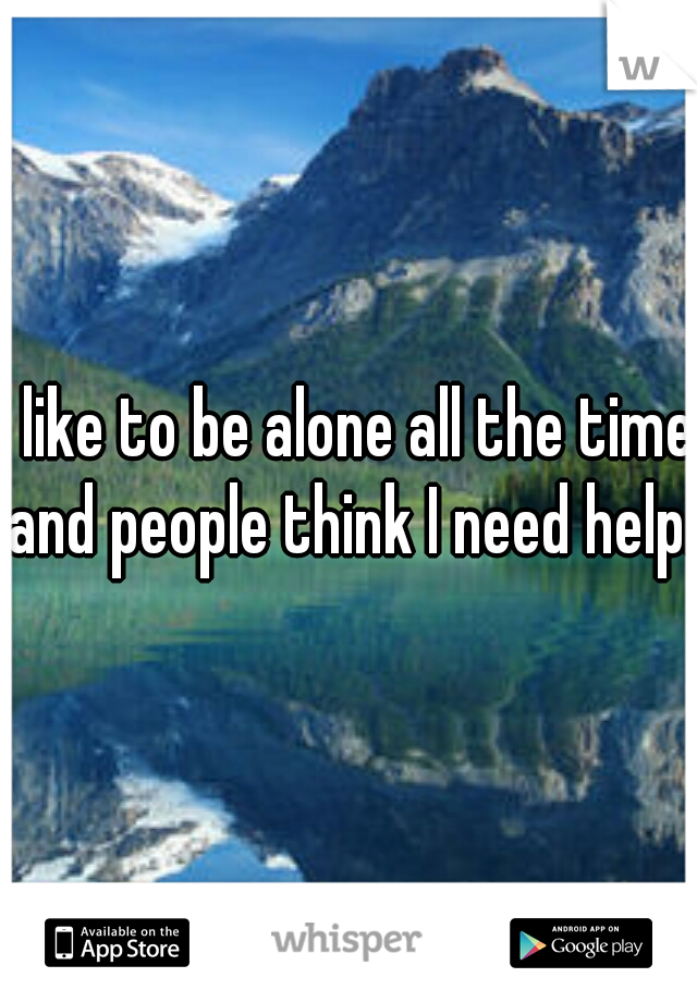 I like to be alone all the time and people think I need help.