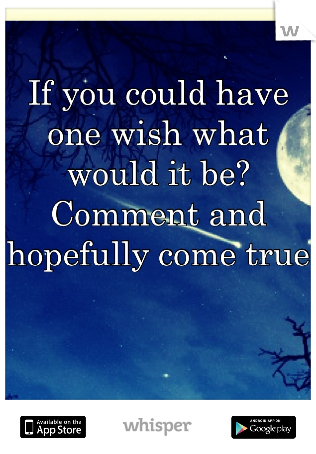 If you could have one wish what would it be? Comment and hopefully come true