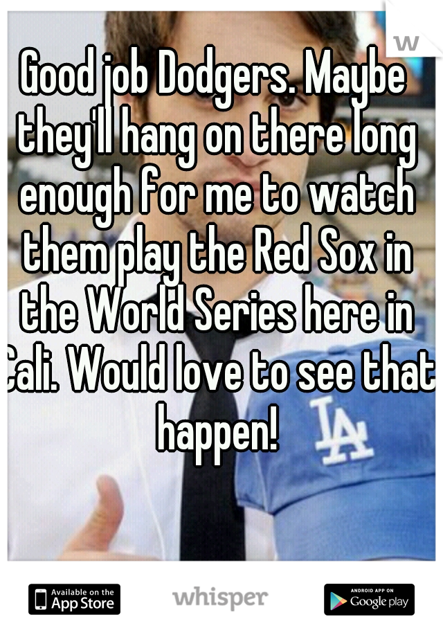 Good job Dodgers. Maybe they'll hang on there long enough for me to watch them play the Red Sox in the World Series here in Cali. Would love to see that happen!