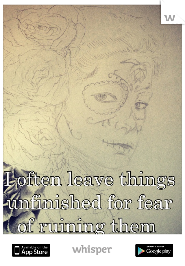I often leave things unfinished for fear of ruining them