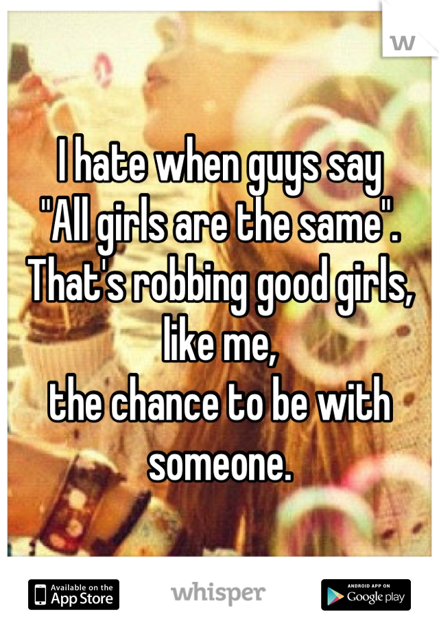 """I hate when guys say """"All girls are the same"""". That's robbing good girls, like me,  the chance to be with someone."""