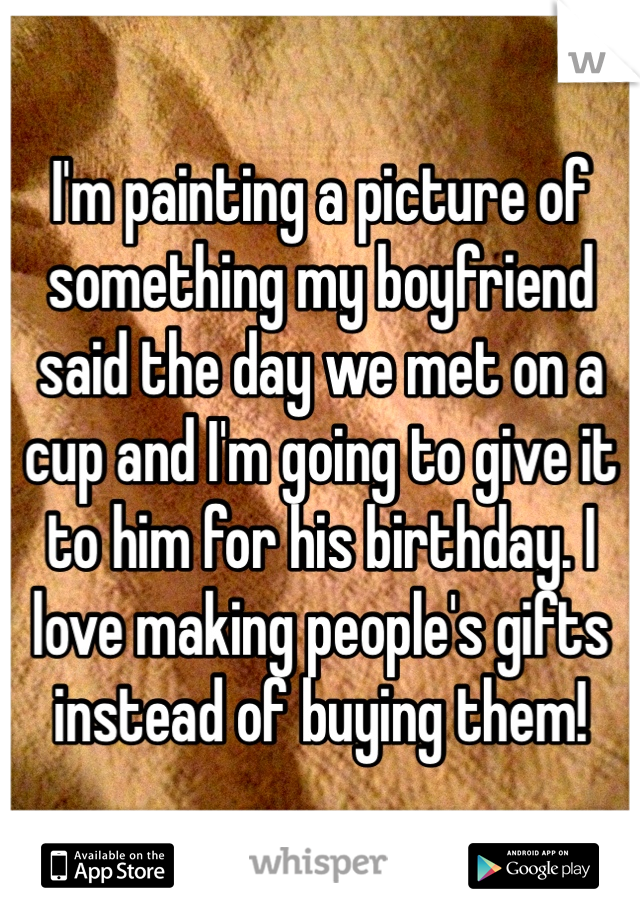 I'm painting a picture of something my boyfriend said the day we met on a cup and I'm going to give it to him for his birthday. I love making people's gifts instead of buying them!