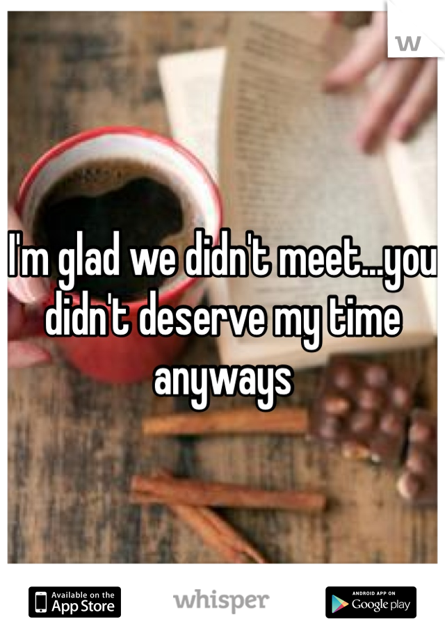I'm glad we didn't meet...you didn't deserve my time anyways