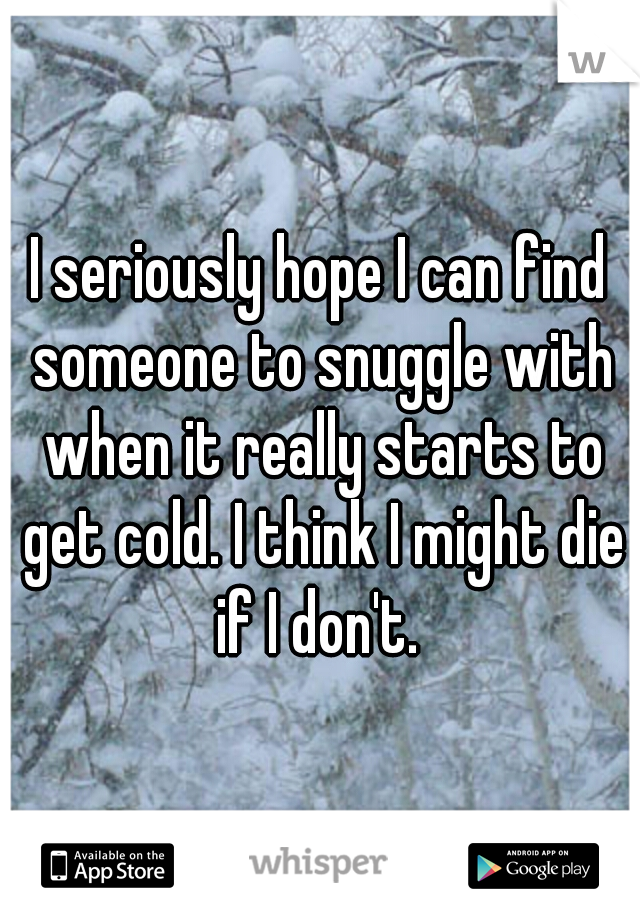 I seriously hope I can find someone to snuggle with when it really starts to get cold. I think I might die if I don't.