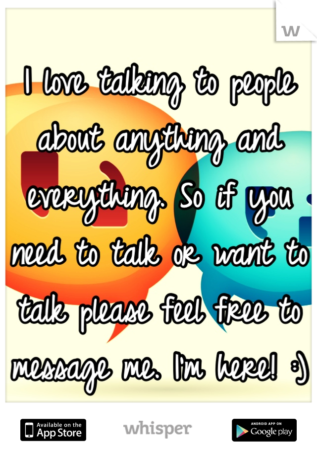 I love talking to people about anything and everything. So if you need to talk or want to talk please feel free to message me. I'm here! :)