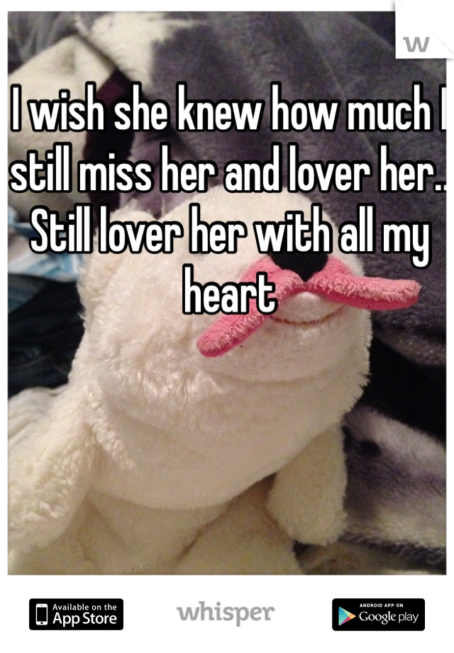 I wish she knew how much I still miss her and lover her.. Still lover her with all my heart