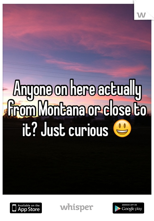 Anyone on here actually from Montana or close to it? Just curious 😃