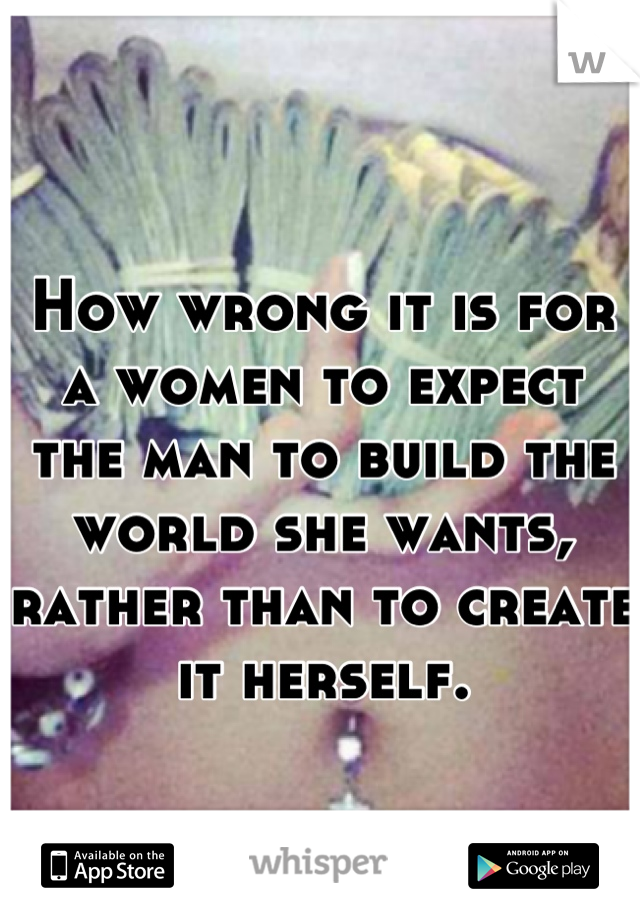 How wrong it is for a women to expect the man to build the world she wants, rather than to create it herself.