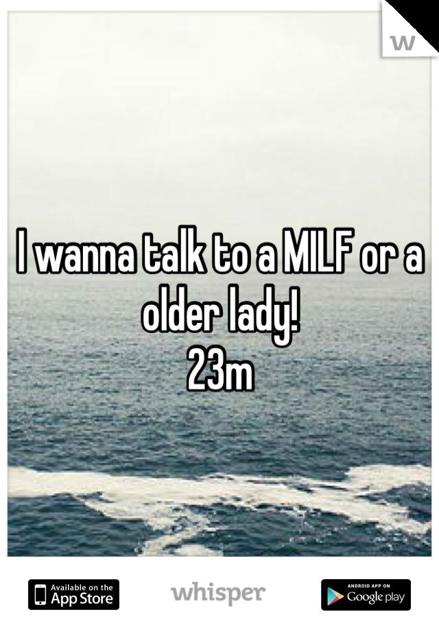 I wanna talk to a MILF or a older lady!  23m