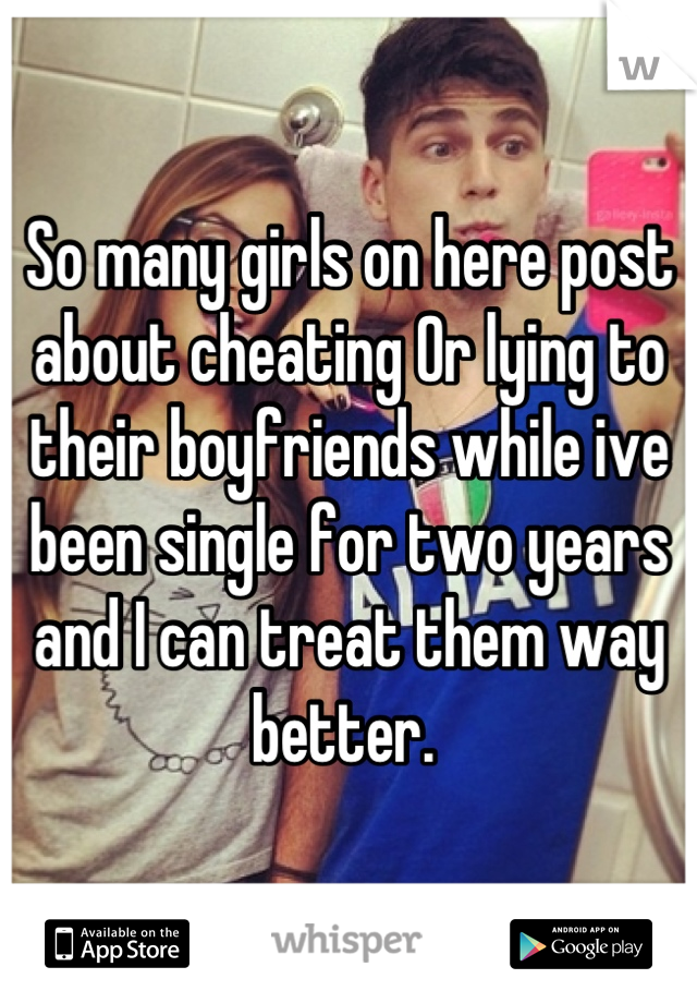 So many girls on here post about cheating Or lying to their boyfriends while ive been single for two years and I can treat them way better.