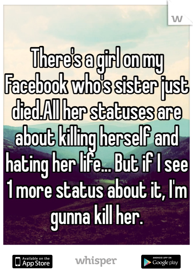There's a girl on my Facebook who's sister just died.All her statuses are about killing herself and hating her life... But if I see 1 more status about it, I'm gunna kill her.