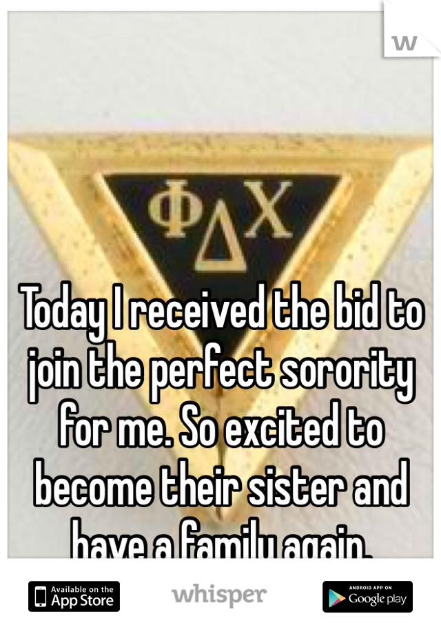 Today I received the bid to join the perfect sorority for me. So excited to become their sister and have a family again.